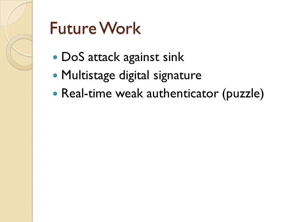 Future Work DoS attack against sink Multistage digital signature Real-time weak authenticator (puzzle)