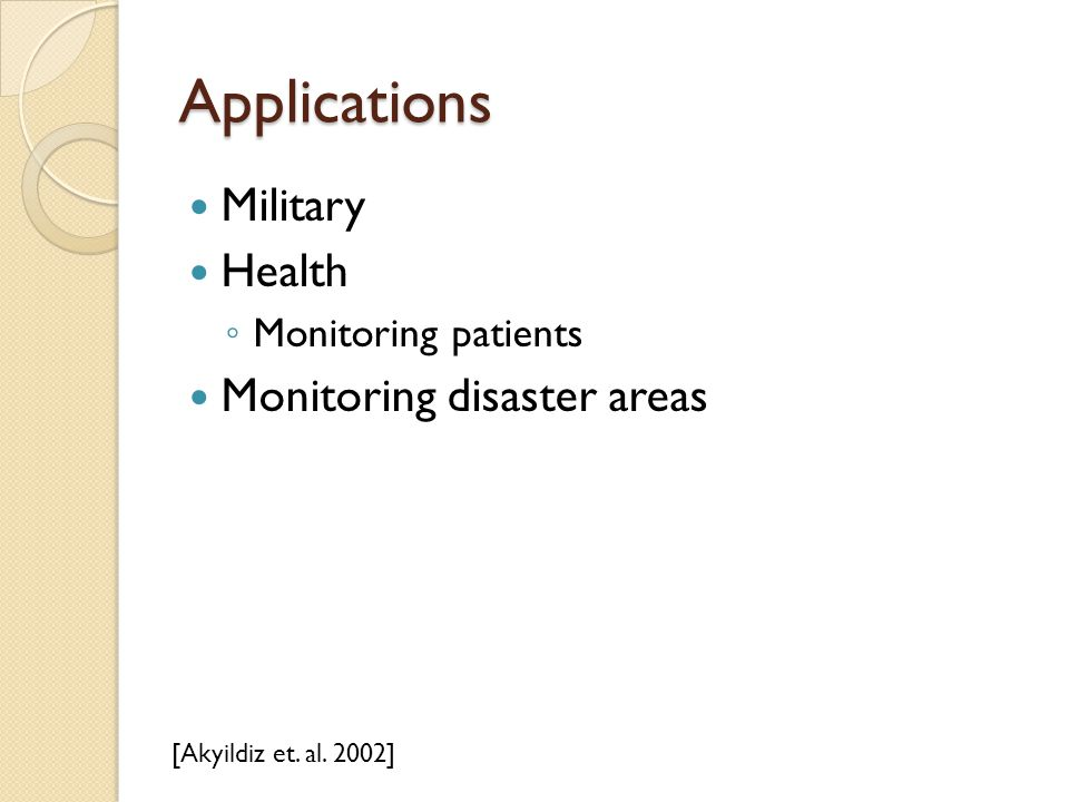 Applications Military Health ◦ Monitoring patients Monitoring disaster areas [Akyildiz et. al. 2002]