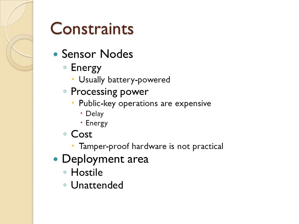 Constraints Sensor Nodes ◦ Energy  Usually battery-powered ◦ Processing power  Public-key operations are expensive  Delay  Energy ◦ Cost  Tamper-proof hardware is not practical Deployment area ◦ Hostile ◦ Unattended