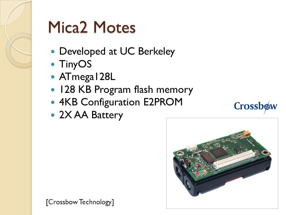 Mica2 Motes Developed at UC Berkeley TinyOS ATmega128L 128 KB Program flash memory 4KB Configuration E2PROM 2X AA Battery [Crossbow Technology]