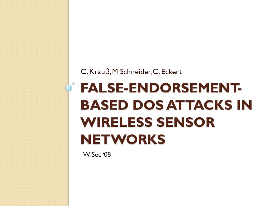 FALSE-ENDORSEMENT- BASED DOS ATTACKS IN WIRELESS SENSOR NETWORKS C. Krau β, M Schneider, C. Eckert WiSec '08