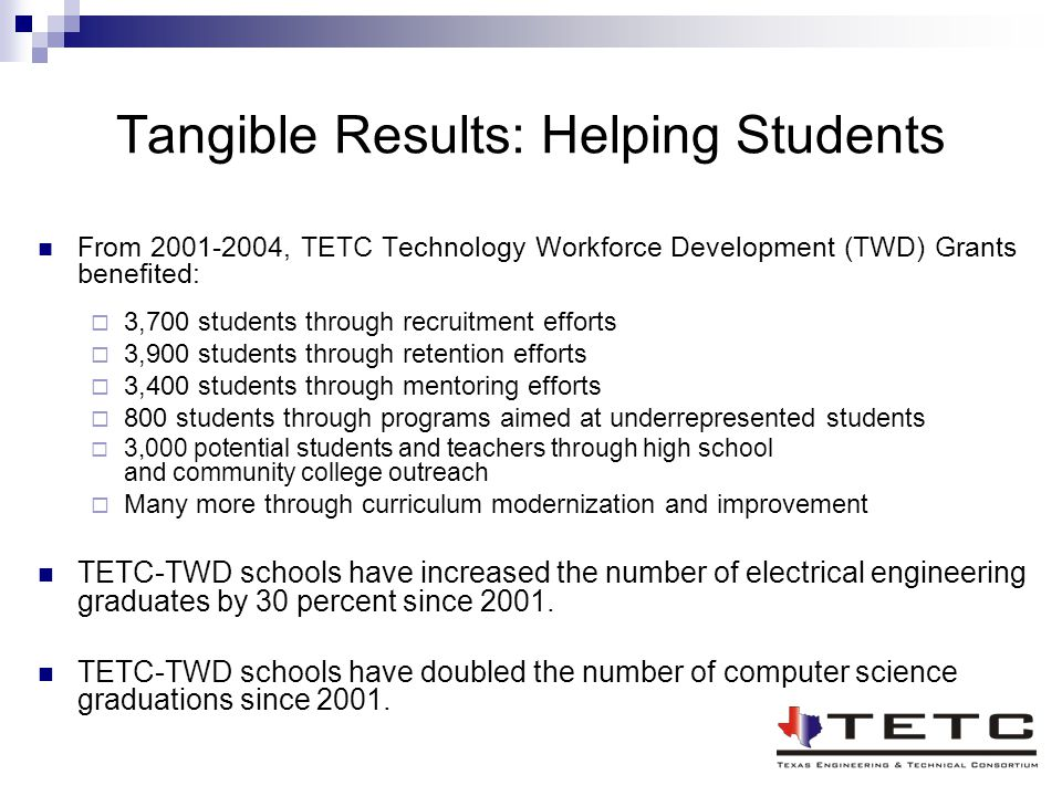 Tangible Results: Helping Students From 2001-2004, TETC Technology Workforce Development (TWD) Grants benefited:  3,700 students through recruitment efforts  3,900 students through retention efforts  3,400 students through mentoring efforts  800 students through programs aimed at underrepresented students  3,000 potential students and teachers through high school and community college outreach  Many more through curriculum modernization and improvement TETC-TWD schools have increased the number of electrical engineering graduates by 30 percent since 2001.