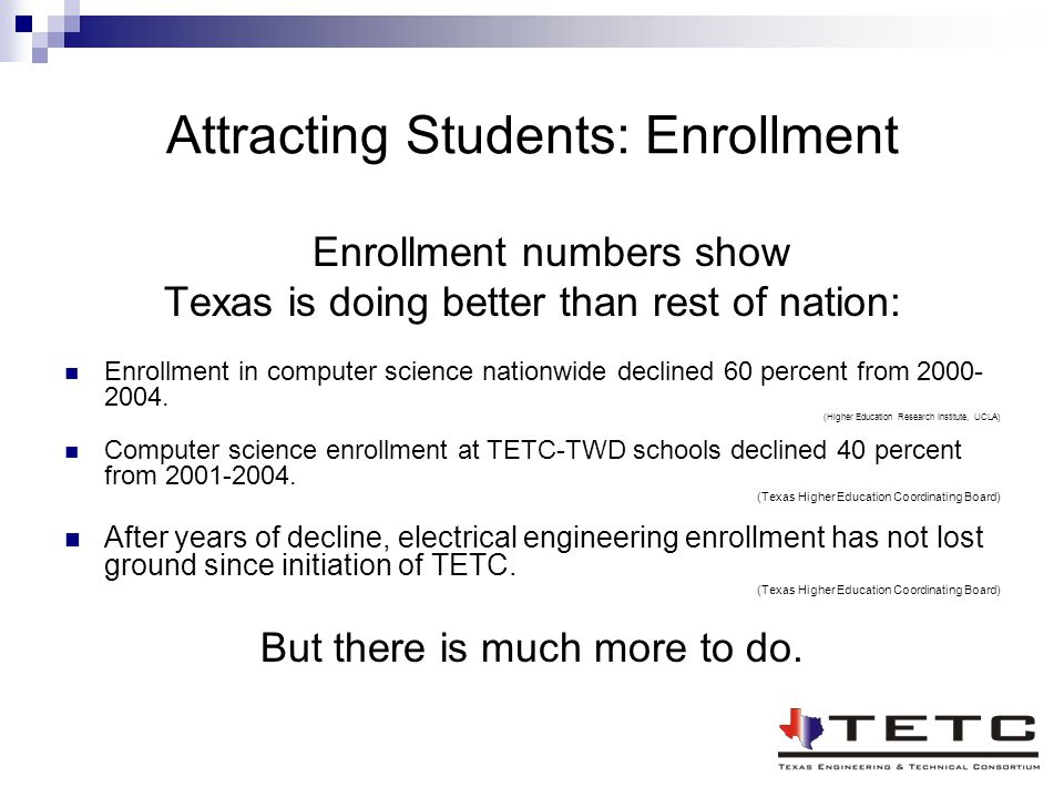 Attracting Students: Enrollment Enrollment numbers show Texas is doing better than rest of nation: Enrollment in computer science nationwide declined 60 percent from 2000- 2004.