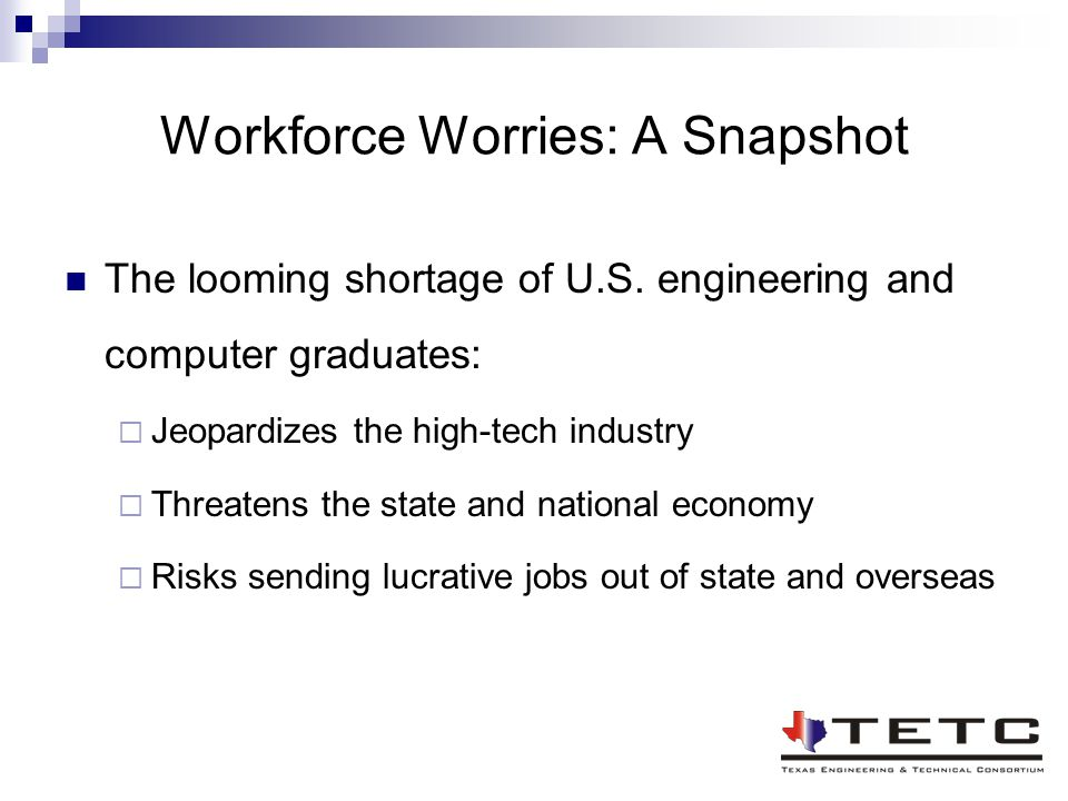 Workforce Worries: A Snapshot The looming shortage of U.S. engineering and computer graduates:  Jeopardizes the high-tech industry  Threatens the st