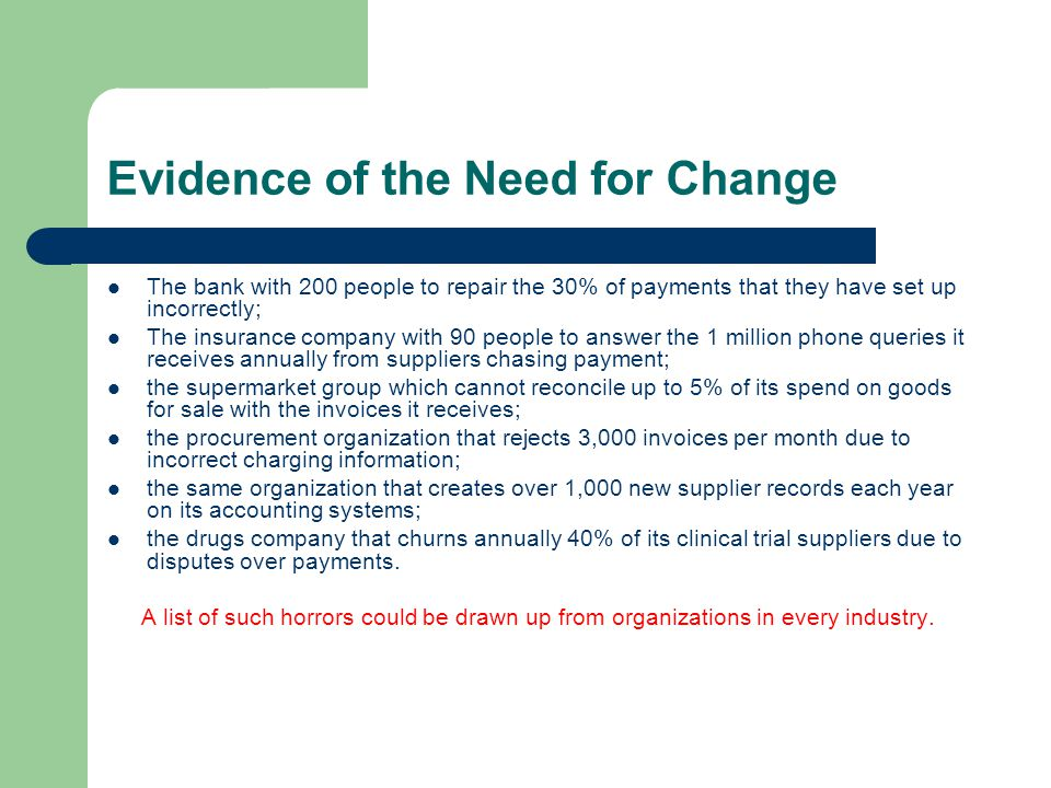 Evidence of the Need for Change The bank with 200 people to repair the 30% of payments that they have set up incorrectly; The insurance company with 90 people to answer the 1 million phone queries it receives annually from suppliers chasing payment; the supermarket group which cannot reconcile up to 5% of its spend on goods for sale with the invoices it receives; the procurement organization that rejects 3,000 invoices per month due to incorrect charging information; the same organization that creates over 1,000 new supplier records each year on its accounting systems; the drugs company that churns annually 40% of its clinical trial suppliers due to disputes over payments.