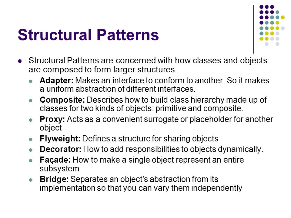 Structural Patterns Structural Patterns are concerned with how classes and objects are composed to form larger structures.