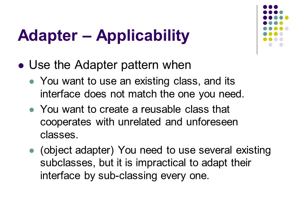 Adapter – Applicability Use the Adapter pattern when You want to use an existing class, and its interface does not match the one you need.