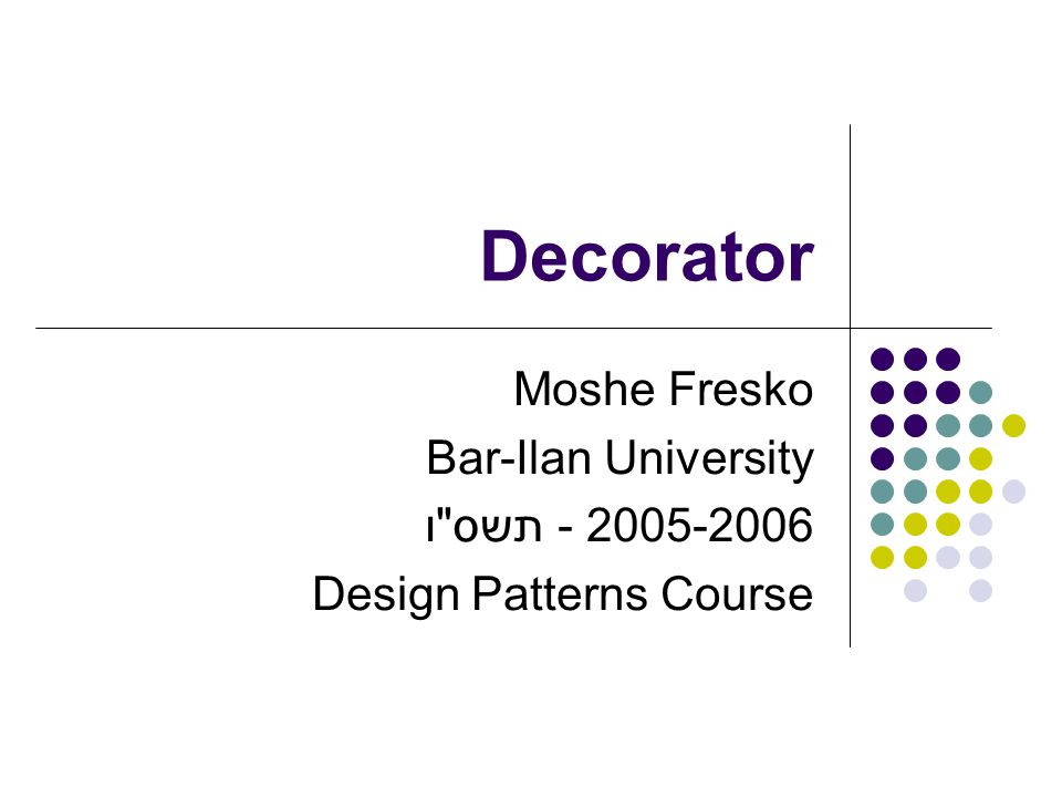 Decorator - Participants Component Defines the interface for objects that can have responsibilities added to them dynamically.