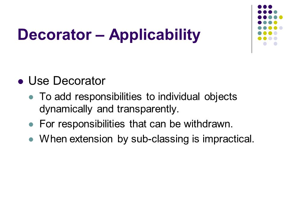 Decorator – Applicability Use Decorator To add responsibilities to individual objects dynamically and transparently.