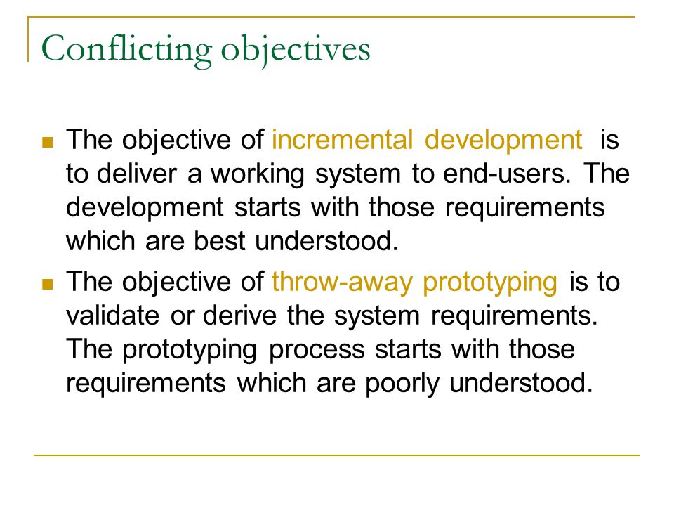 Conflicting objectives The objective of incremental development is to deliver a working system to end-users. The development starts with those require