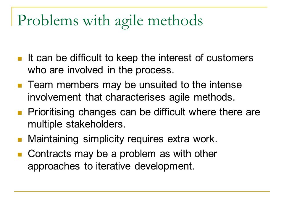 Problems with agile methods It can be difficult to keep the interest of customers who are involved in the process. Team members may be unsuited to the