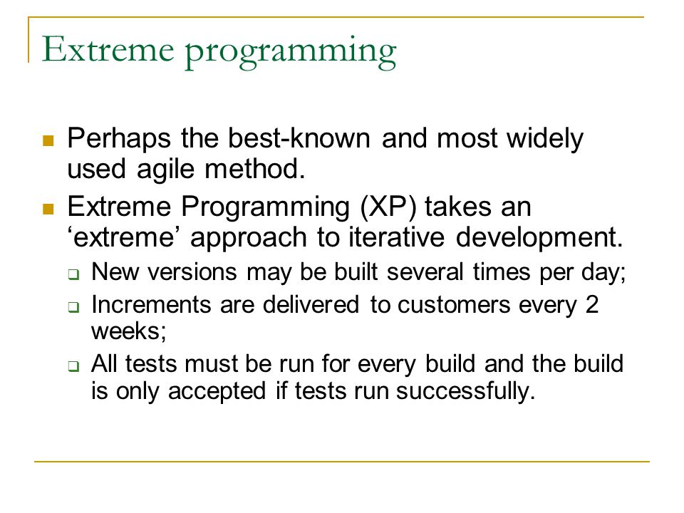 Extreme programming Perhaps the best-known and most widely used agile method. Extreme Programming (XP) takes an 'extreme' approach to iterative develo