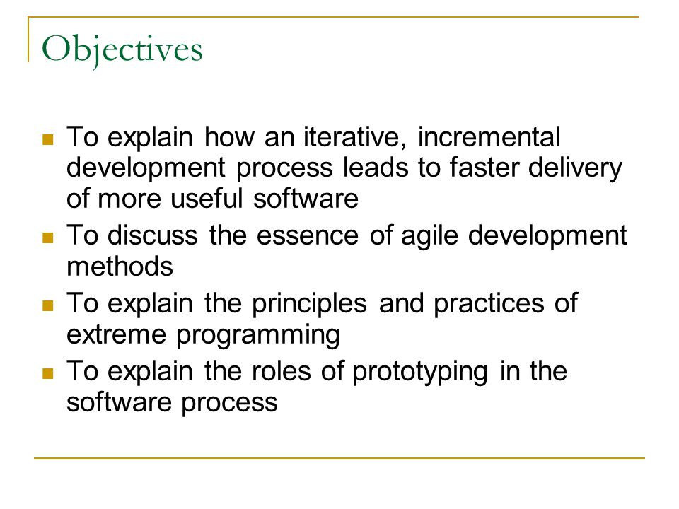 Objectives To explain how an iterative, incremental development process leads to faster delivery of more useful software To discuss the essence of agi