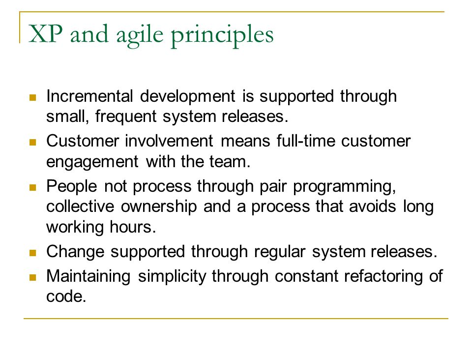 XP and agile principles Incremental development is supported through small, frequent system releases. Customer involvement means full-time customer en