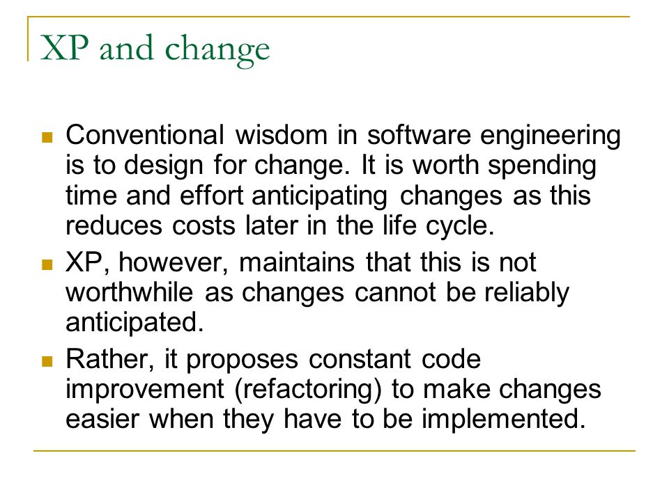 XP and change Conventional wisdom in software engineering is to design for change. It is worth spending time and effort anticipating changes as this r