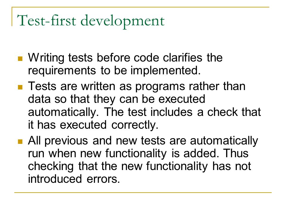 Test-first development Writing tests before code clarifies the requirements to be implemented. Tests are written as programs rather than data so that