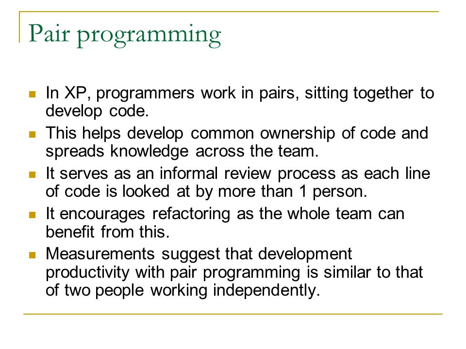 Pair programming In XP, programmers work in pairs, sitting together to develop code. This helps develop common ownership of code and spreads knowledge