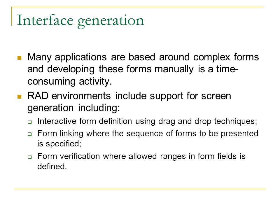 Interface generation Many applications are based around complex forms and developing these forms manually is a time- consuming activity. RAD environme