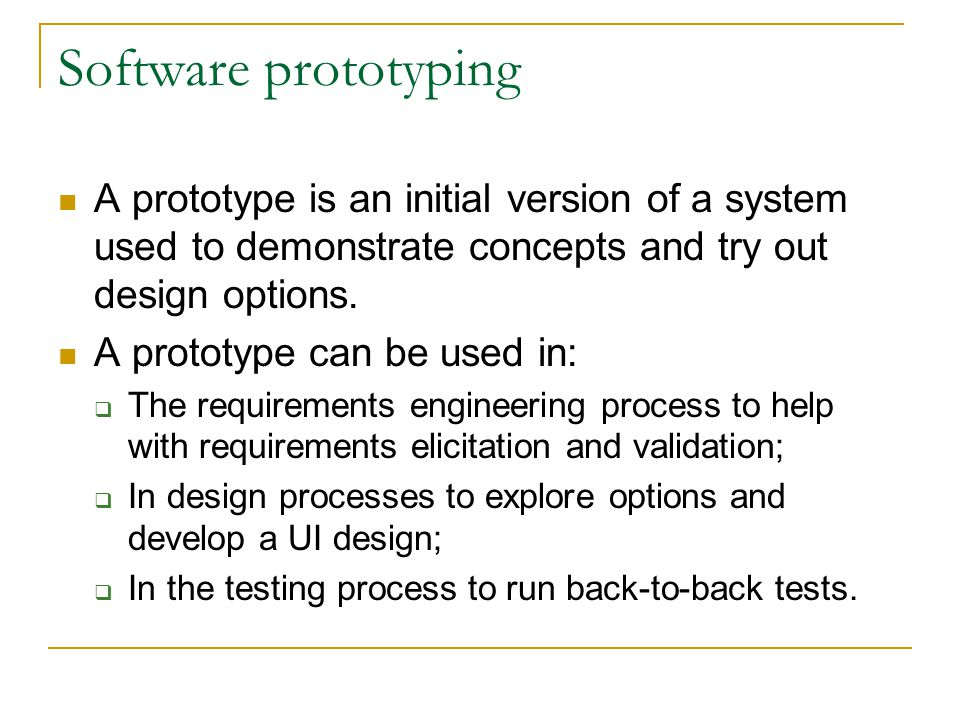 Software prototyping A prototype is an initial version of a system used to demonstrate concepts and try out design options. A prototype can be used in