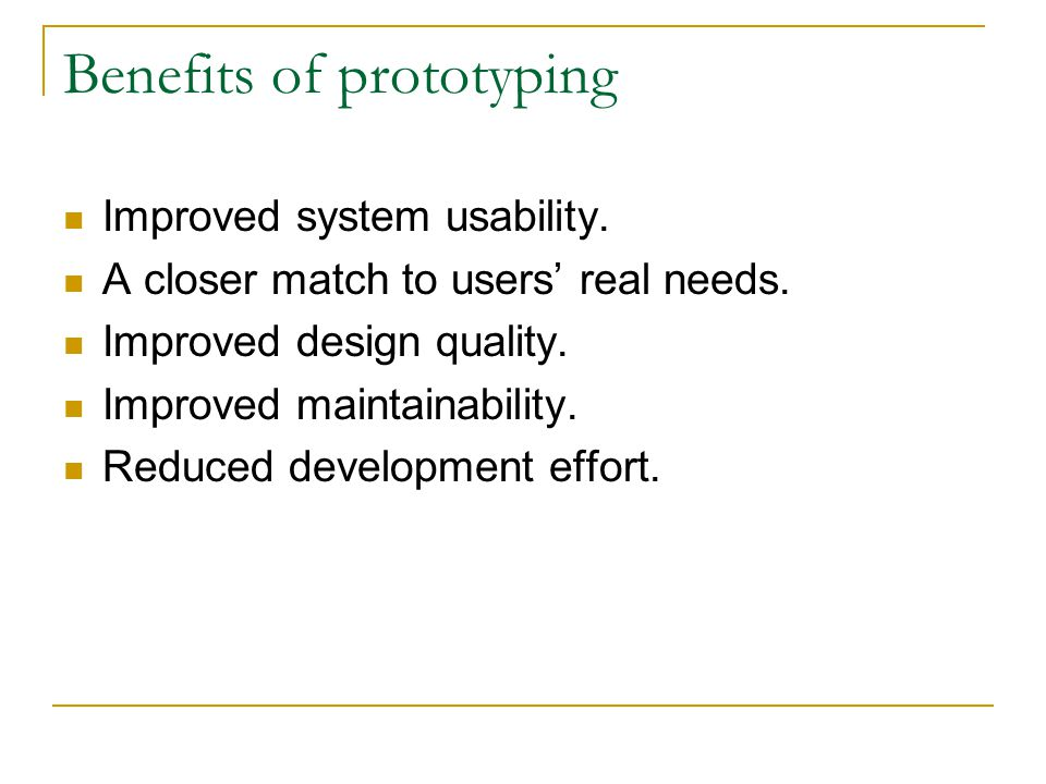 Benefits of prototyping Improved system usability. A closer match to users' real needs. Improved design quality. Improved maintainability. Reduced dev