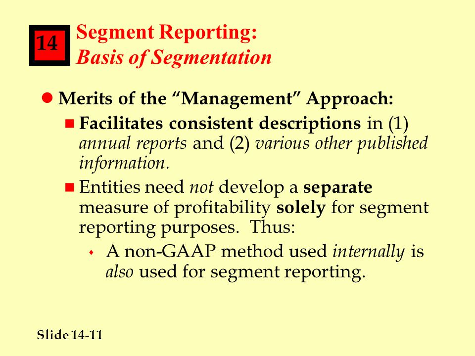 Slide 14-11 14 Segment Reporting: Basis of Segmentation l Merits of the Management Approach: n Facilitates consistent descriptions in (1) annual reports and (2) various other published information.
