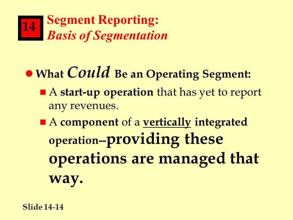 Slide 14-14 14 Segment Reporting: Basis of Segmentation l What Could Be an Operating Segment: n A start-up operation that has yet to report any revenues.