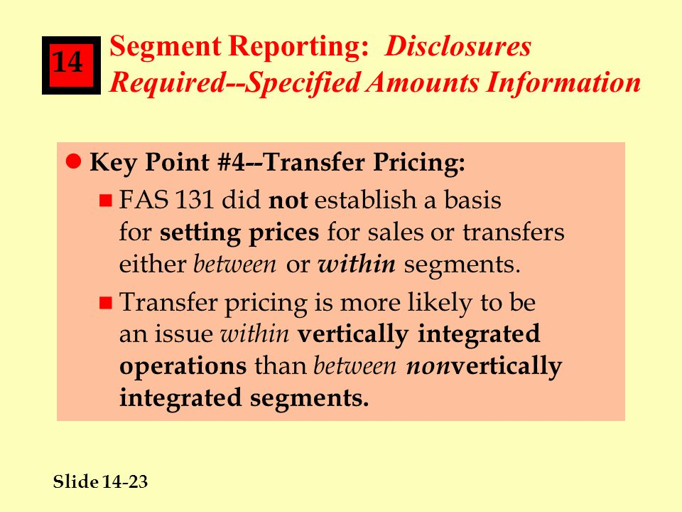 Slide 14-23 14 Segment Reporting: Disclosures Required--Specified Amounts Information l Key Point #4--Transfer Pricing: n FAS 131 did not establish a basis for setting prices for sales or transfers either between or within segments.