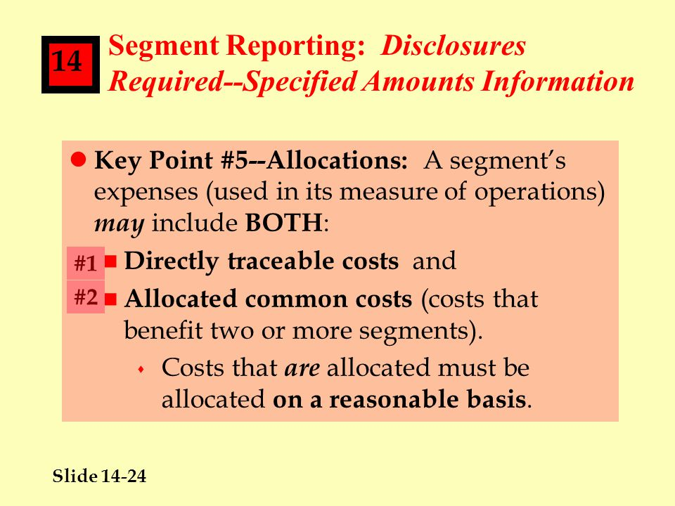 Slide 14-24 14 Segment Reporting: Disclosures Required--Specified Amounts Information l Key Point #5--Allocations: A segment's expenses (used in its measure of operations) may include BOTH : n Directly traceable costs and n Allocated common costs (costs that benefit two or more segments).