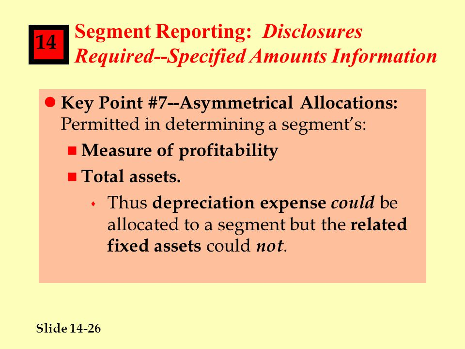 Slide 14-26 14 Segment Reporting: Disclosures Required--Specified Amounts Information l Key Point #7--Asymmetrical Allocations: Permitted in determining a segment's: n Measure of profitability n Total assets.