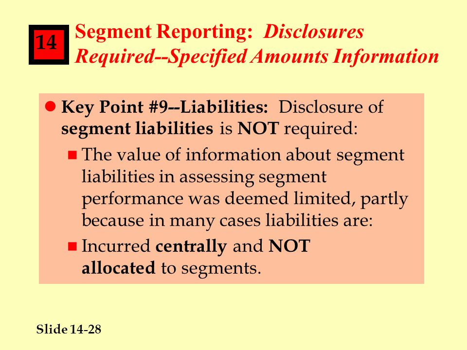 Slide 14-28 14 Segment Reporting: Disclosures Required--Specified Amounts Information l Key Point #9--Liabilities: Disclosure of segment liabilities is NOT required: n The value of information about segment liabilities in assessing segment performance was deemed limited, partly because in many cases liabilities are: n Incurred centrally and NOT allocated to segments.