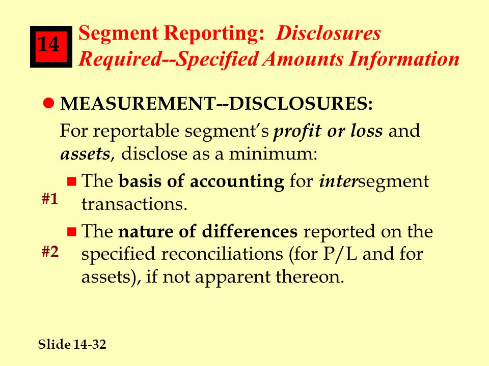 Slide 14-32 14 Segment Reporting: Disclosures Required--Specified Amounts Information l MEASUREMENT--DISCLOSURES: For reportable segment's profit or loss and assets, disclose as a minimum: n The basis of accounting for inter segment transactions.