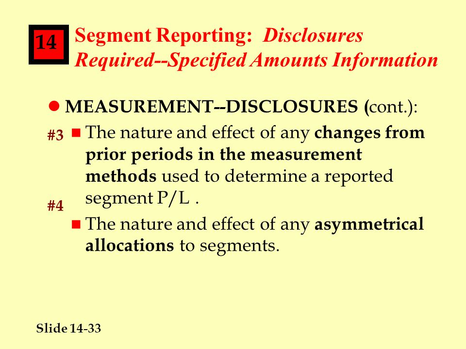 Slide 14-33 14 Segment Reporting: Disclosures Required--Specified Amounts Information l MEASUREMENT--DISCLOSURES ( cont.): n The nature and effect of any changes from prior periods in the measurement methods used to determine a reported segment P/L.
