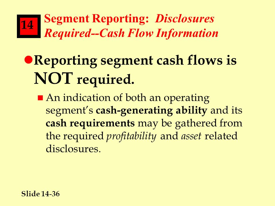 Slide 14-36 14 Segment Reporting: Disclosures Required--Cash Flow Information l Reporting segment cash flows is NOT required.