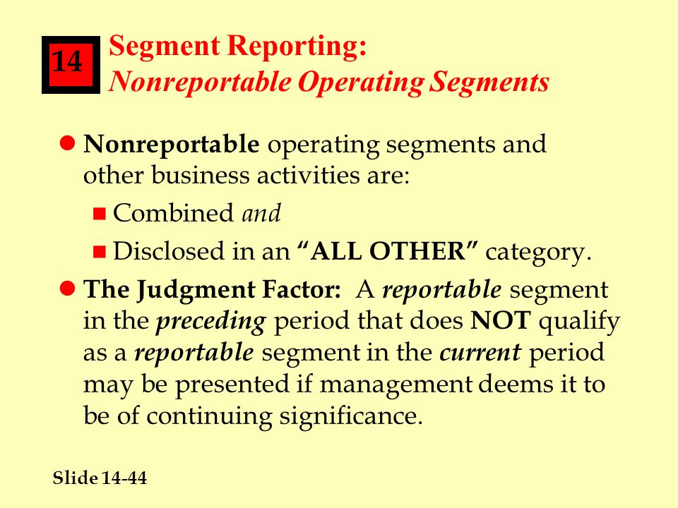 Slide 14-44 14 Segment Reporting: Nonreportable Operating Segments l Nonreportable operating segments and other business activities are: n Combined and n Disclosed in an ALL OTHER category.