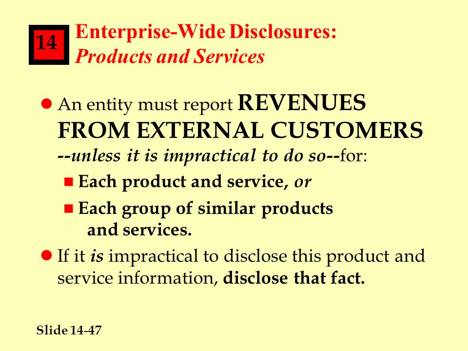 Slide 14-47 14 Enterprise-Wide Disclosures: Products and Services lAn entity must report REVENUES FROM EXTERNAL CUSTOMERS --unless it is impractical to do so-- for: n Each product and service, or n Each group of similar products and services.