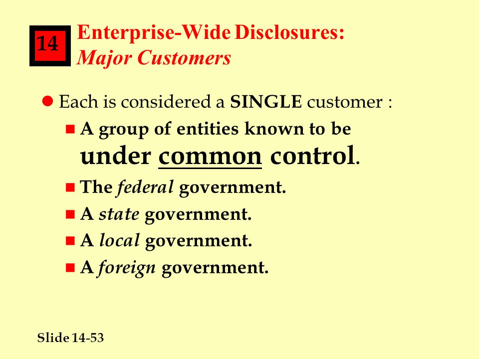 Slide 14-53 14 Enterprise-Wide Disclosures: Major Customers lEach is considered a SINGLE customer : n A group of entities known to be under common control.