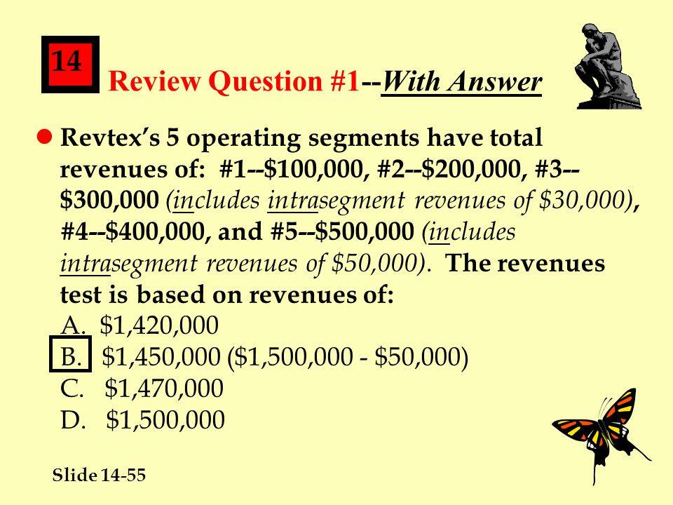 Slide 14-55 14 Review Question #1--With Answer l Revtex's 5 operating segments have total revenues of: #1--$100,000, #2--$200,000, #3-- $300,000 (includes intrasegment revenues of $30,000), #4--$400,000, and #5--$500,000 (includes intrasegment revenues of $50,000).