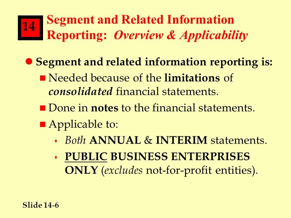 Slide 14-27 14 Segment Reporting: Disclosures Required--Specified Amounts Information l Key Point #8--R&D Costs: Disclosure of segment research & development costs is NOT required because: n Doing so could result in competitive harm by providing competitors with early insight into strategic plans.