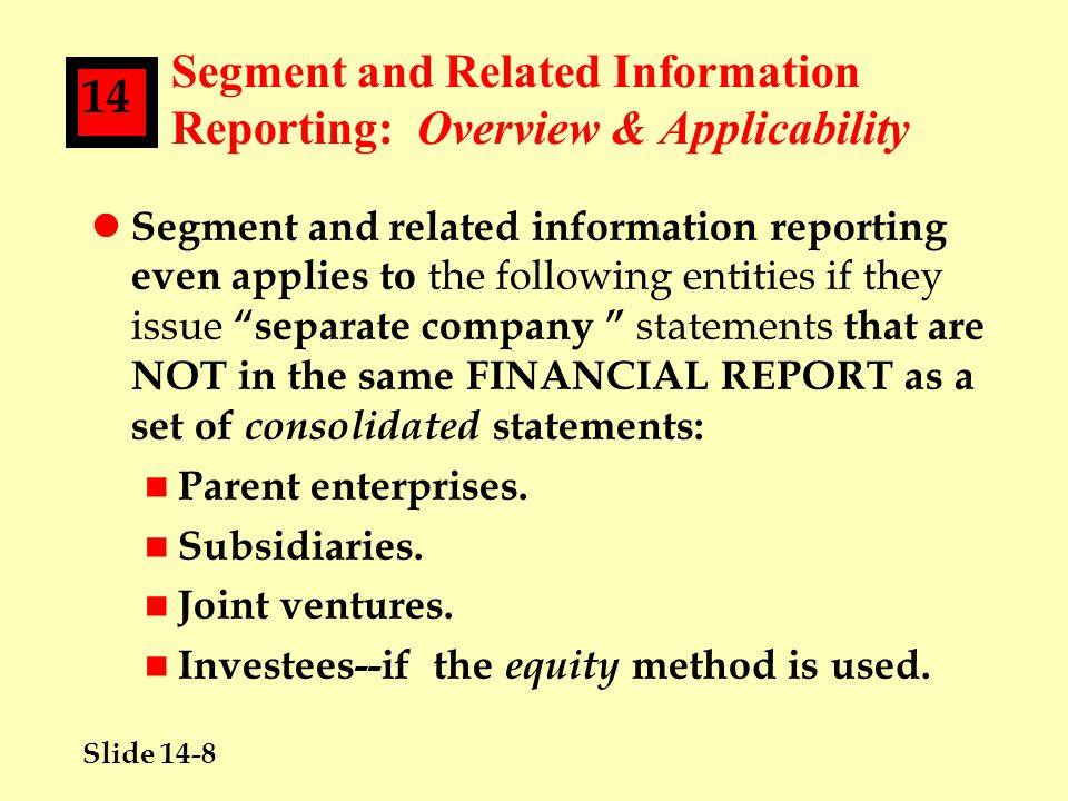 Slide 14-8 14 Segment and Related Information Reporting: Overview & Applicability l Segment and related information reporting even applies to the following entities if they issue separate company statements that are NOT in the same FINANCIAL REPORT as a set of consolidated statements: n Parent enterprises.