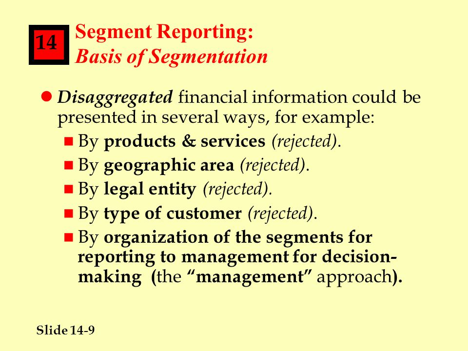 Slide 14-20 14 Segment Reporting: Disclosures Required--Specified Amounts Information l Key Point #1--LACK OF UNIFORMITY: FAS 131 does NOT define segment operating profit or loss (as did FAS 14, its predecessor).