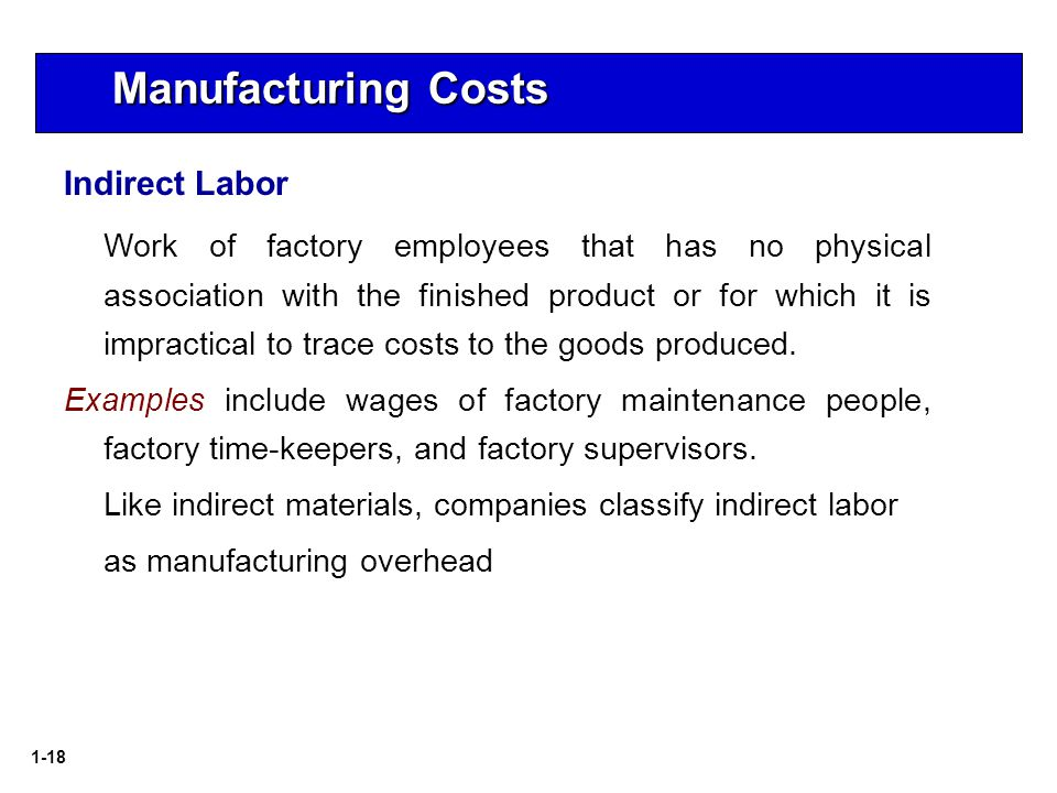 1-18 Manufacturing Costs Indirect Labor Work of factory employees that has no physical association with the finished product or for which it is impractical to trace costs to the goods produced.