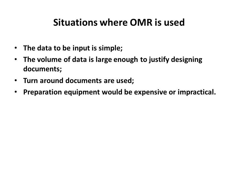 Situations where OMR is used The data to be input is simple; The volume of data is large enough to justify designing documents; Turn around documents are used; Preparation equipment would be expensive or impractical.