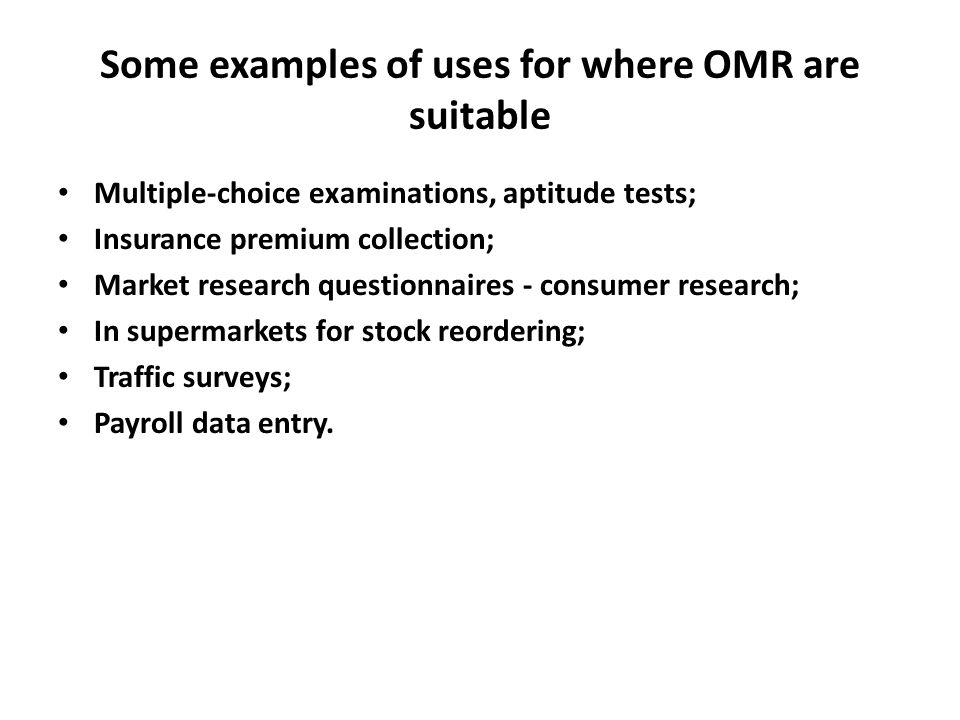 Some examples of uses for where OMR are suitable Multiple-choice examinations, aptitude tests; Insurance premium collection; Market research questionnaires - consumer research; In supermarkets for stock reordering; Traffic surveys; Payroll data entry.