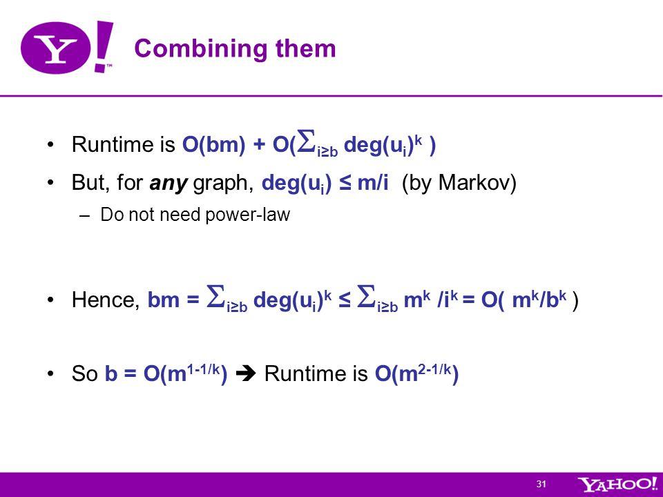 31 Combining them Runtime is O(bm) + O(  i≥b deg(u i ) k ) But, for any graph, deg(u i ) ≤ m/i (by Markov) –Do not need power-law Hence, bm =  i≥b deg(u i ) k ≤  i≥b m k /i k = O( m k /b k ) So b = O(m 1-1/k )  Runtime is O(m 2-1/k )