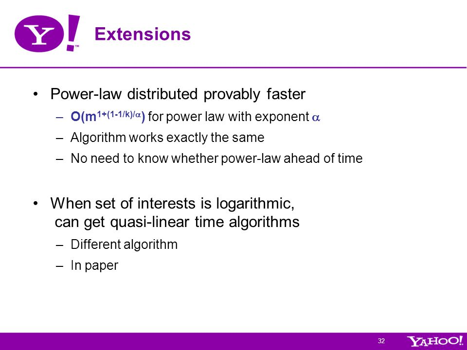 32 Extensions Power-law distributed provably faster –O(m 1+(1-1/k)/  ) for power law with exponent  –Algorithm works exactly the same –No need to know whether power-law ahead of time When set of interests is logarithmic, can get quasi-linear time algorithms –Different algorithm –In paper