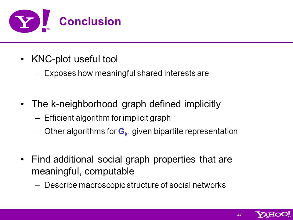 33 Conclusion KNC-plot useful tool –Exposes how meaningful shared interests are The k-neighborhood graph defined implicitly –Efficient algorithm for implicit graph –Other algorithms for G k, given bipartite representation Find additional social graph properties that are meaningful, computable –Describe macroscopic structure of social networks