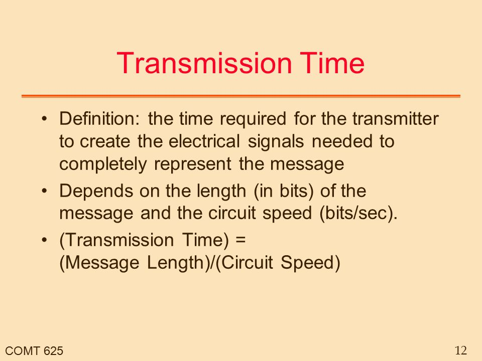COMT 625 12 Transmission Time Definition: the time required for the transmitter to create the electrical signals needed to completely represent the me