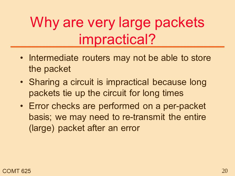 COMT 625 20 Why are very large packets impractical? Intermediate routers may not be able to store the packet Sharing a circuit is impractical because