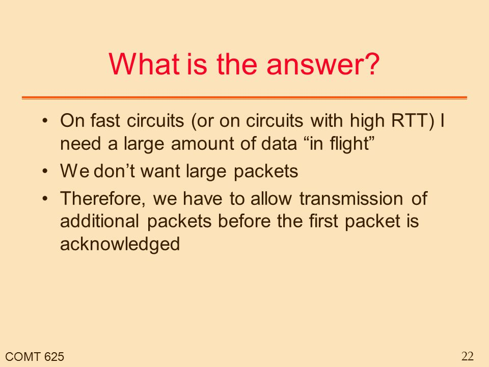 "COMT 625 22 What is the answer? On fast circuits (or on circuits with high RTT) I need a large amount of data ""in flight"" We don't want large packets"