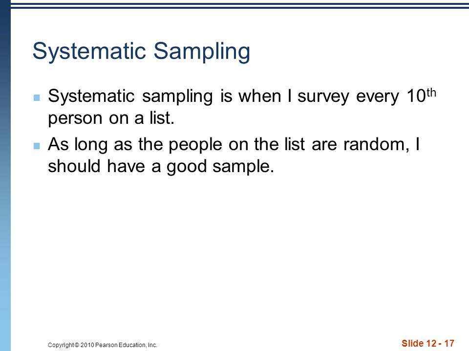 Copyright © 2010 Pearson Education, Inc. Slide 12 - 17 Systematic Sampling Systematic sampling is when I survey every 10 th person on a list. As long